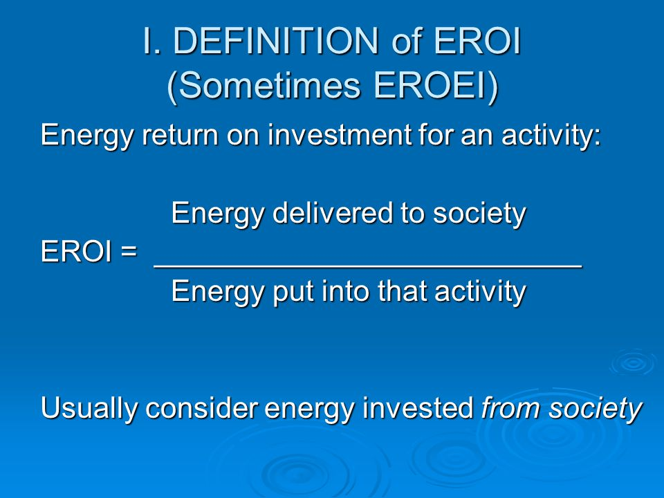  We believe EROI will be one of the most important defining issues of the future  Its importance has been submerged by the (inappropriate in our view) increasing dominance of economic cost-benefit analysis