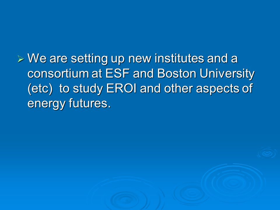  We are setting up new institutes and a consortium at ESF and Boston University (etc) to study EROI and other aspects of energy futures.