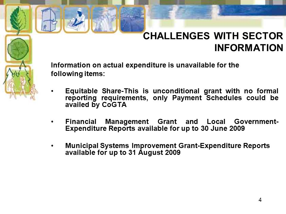 4 CHALLENGES WITH SECTOR INFORMATION Information on actual expenditure is unavailable for the following items: Equitable Share-This is unconditional grant with no formal reporting requirements, only Payment Schedules could be availed by CoGTA Financial Management Grant and Local Government- Expenditure Reports available for up to 30 June 2009 Municipal Systems Improvement Grant-Expenditure Reports available for up to 31 August 2009