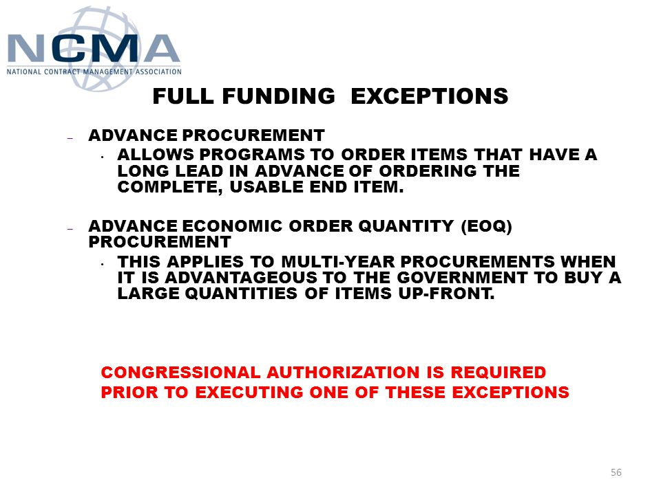 PROCUREMENT APPROPRIATION SPECIFIC POLICY FULL FUNDING AN END ITEM IS FULLY FUNDED WHEN IT MEETS THE FOLLOWING CRITERIA: – FUNDS ARE PROGRAMMED, BUDGETED AND APPROVED TO COVER THE TOTAL ESTIMATED COST OF THE CONTRACT QUANITY OF END ITEMS AT THE TIME OF CONTRACT AWARD – THE ITEM MUST BE A COMPLETE, USABLE END ITEM – NO FUTURE-YEAR APPROPRIATION IS REQUIRED FOR DELIVERY OF THE END ITEM AUTHORIZED AND APPROVED BY CONGRESS – YOU CAN'T BUY AN END ITEM WITH TWO (OR MORE) DIFFERENT YEARS OF MONEY 55