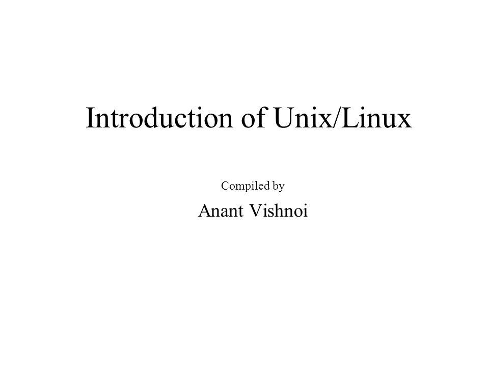 Introduction of Unix/Linux Compiled by Anant Vishnoi