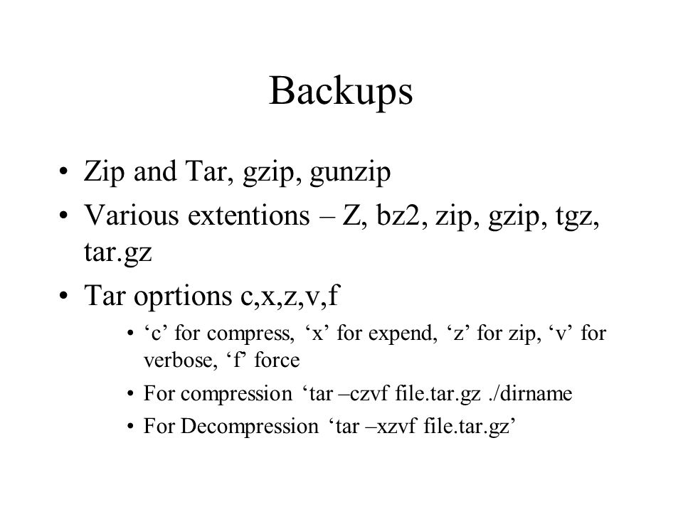 Backups Zip and Tar, gzip, gunzip Various extentions – Z, bz2, zip, gzip, tgz, tar.gz Tar oprtions c,x,z,v,f 'c' for compress, 'x' for expend, 'z' for zip, 'v' for verbose, 'f' force For compression 'tar –czvf file.tar.gz./dirname For Decompression 'tar –xzvf file.tar.gz'