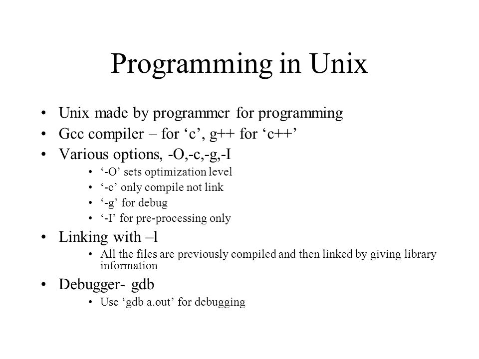 Programming in Unix Unix made by programmer for programming Gcc compiler – for 'c', g++ for 'c++' Various options, -O,-c,-g,-I '-O' sets optimization level '-c' only compile not link '-g' for debug '-I' for pre-processing only Linking with –l All the files are previously compiled and then linked by giving library information Debugger- gdb Use 'gdb a.out' for debugging