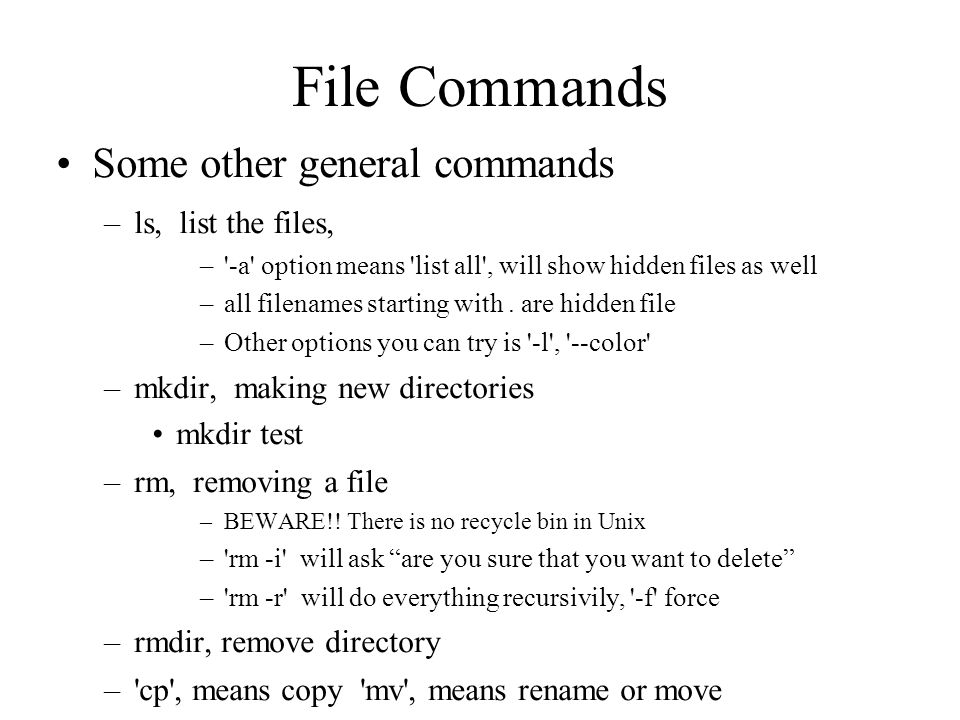 File Commands Unix directory structure revisited – cd ~ change directory to your home – cd test change directory to test directory – cd.. change directory to upper directory – cd / change directory to root –Use tabs to complete the file name (write partial file name and then use tab)‏
