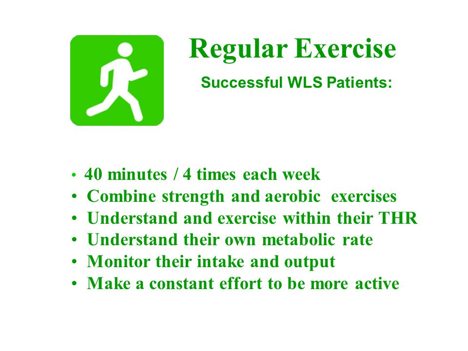 Regular Exercise 40 minutes / 4 times each week Combine strength and aerobic exercises Understand and exercise within their THR Understand their own metabolic rate Monitor their intake and output Make a constant effort to be more active Successful WLS Patients: