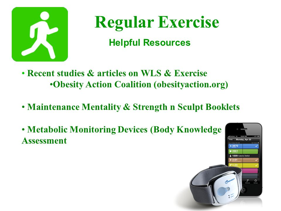 Regular Exercise Recent studies & articles on WLS & Exercise Obesity Action Coalition (obesityaction.org) Maintenance Mentality & Strength n Sculpt Booklets Metabolic Monitoring Devices (Body Knowledge Assessment Helpful Resources