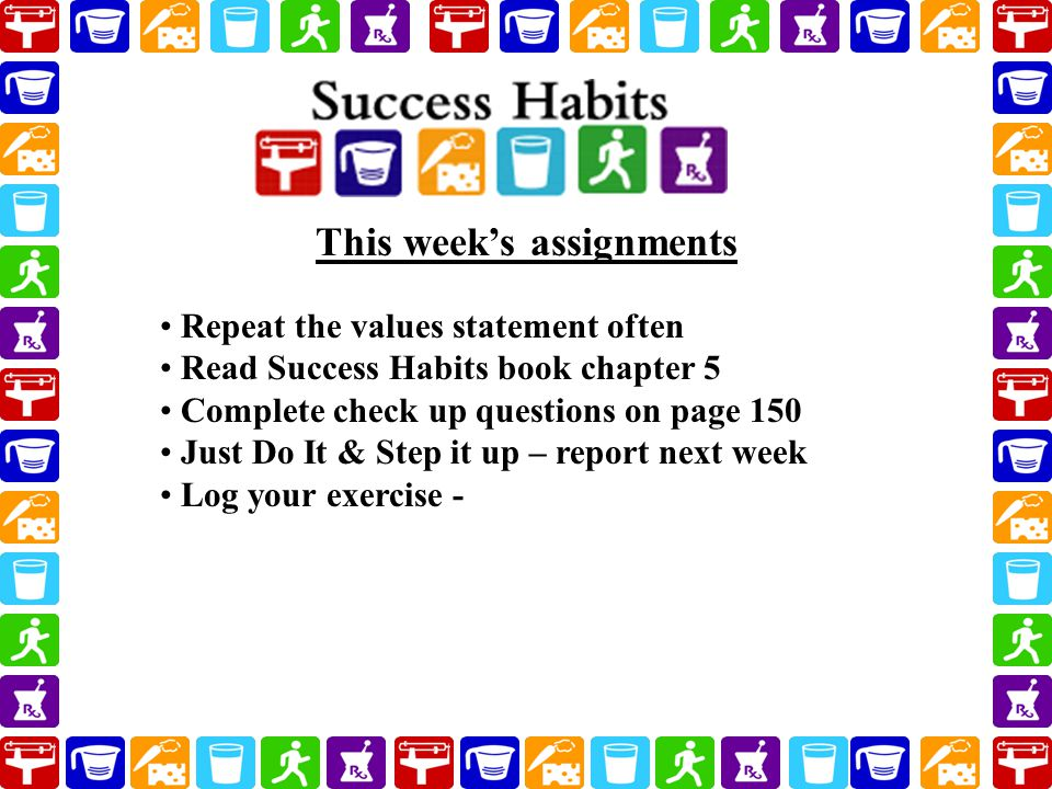Repeat the values statement often Read Success Habits book chapter 5 Complete check up questions on page 150 Just Do It & Step it up – report next week Log your exercise - This week's assignments