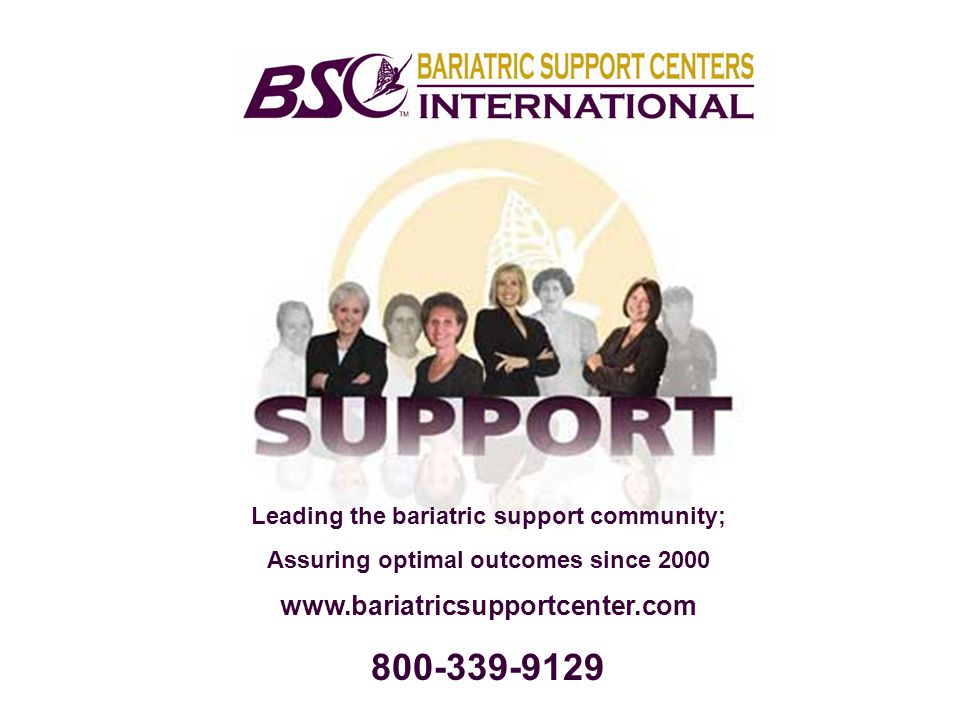 Leading the bariatric support community; Assuring optimal outcomes since 2000 www.bariatricsupportcenter.com 800-339-9129