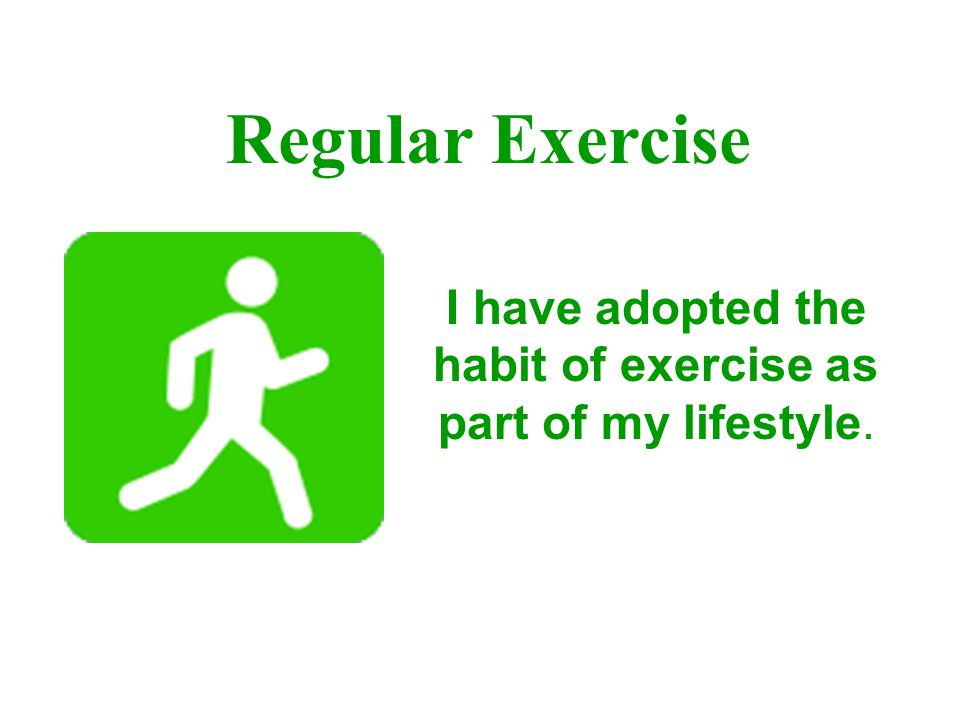 I have adopted the habit of exercise as part of my lifestyle.