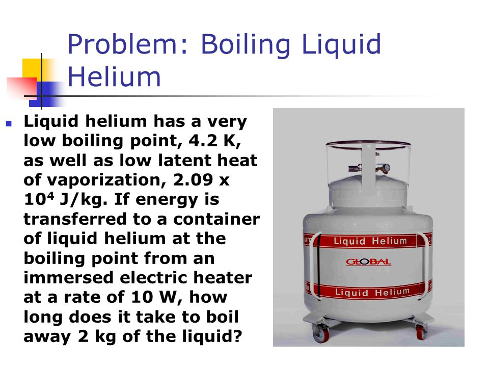 Problem: Boiling Liquid Helium Liquid helium has a very low boiling point, 4.2 K, as well as low latent heat of vaporization, 2.09 x 10 4 J/kg. If ene
