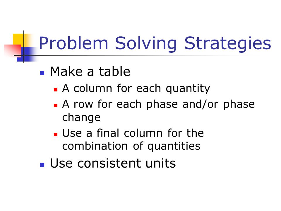 Problem Solving Strategies Make a table A column for each quantity A row for each phase and/or phase change Use a final column for the combination of