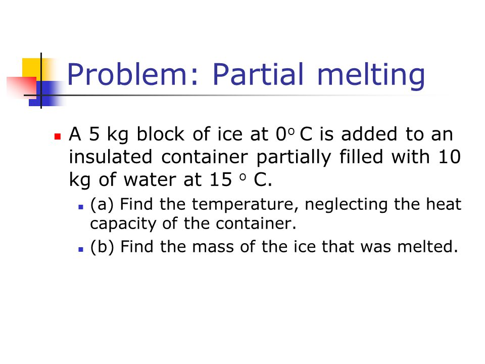 Problem: Partial melting A 5 kg block of ice at 0 o C is added to an insulated container partially filled with 10 kg of water at 15 o C. (a) Find the