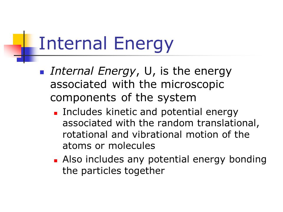 Internal Energy Internal Energy, U, is the energy associated with the microscopic components of the system Includes kinetic and potential energy assoc