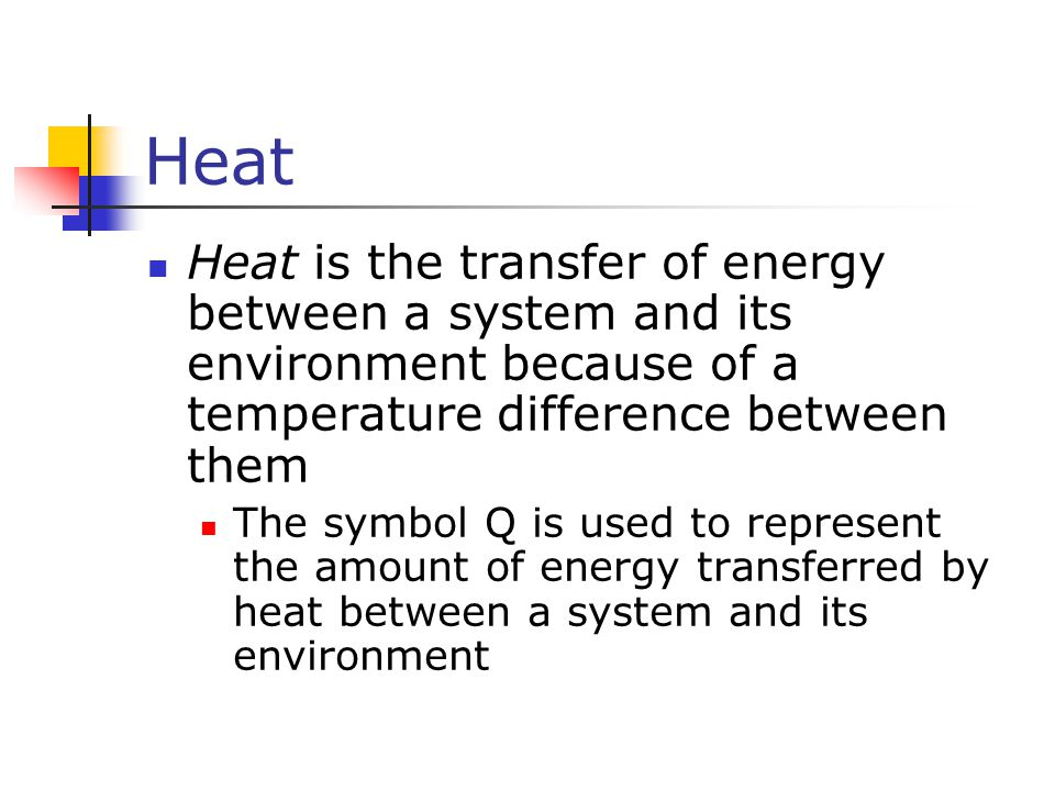 Heat Heat is the transfer of energy between a system and its environment because of a temperature difference between them The symbol Q is used to repr