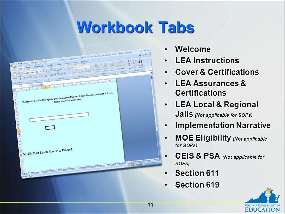 Workbook Tabs WelcomeWelcome LEA InstructionsLEA Instructions Cover & CertificationsCover & Certifications LEA Assurances & CertificationsLEA Assurances & Certifications LEA Local & Regional Jails (Not applicable for SOPs)LEA Local & Regional Jails (Not applicable for SOPs) Implementation NarrativeImplementation Narrative MOE Eligibility (Not applicable for SOPs)MOE Eligibility (Not applicable for SOPs) CEIS & PSA (Not applicable for SOPs)CEIS & PSA (Not applicable for SOPs) Section 611Section 611 Section 619Section 619 WelcomeWelcome LEA InstructionsLEA Instructions Cover & CertificationsCover & Certifications LEA Assurances & CertificationsLEA Assurances & Certifications LEA Local & Regional Jails (Not applicable for SOPs)LEA Local & Regional Jails (Not applicable for SOPs) Implementation NarrativeImplementation Narrative MOE Eligibility (Not applicable for SOPs)MOE Eligibility (Not applicable for SOPs) CEIS & PSA (Not applicable for SOPs)CEIS & PSA (Not applicable for SOPs) Section 611Section 611 Section 619Section 619 11