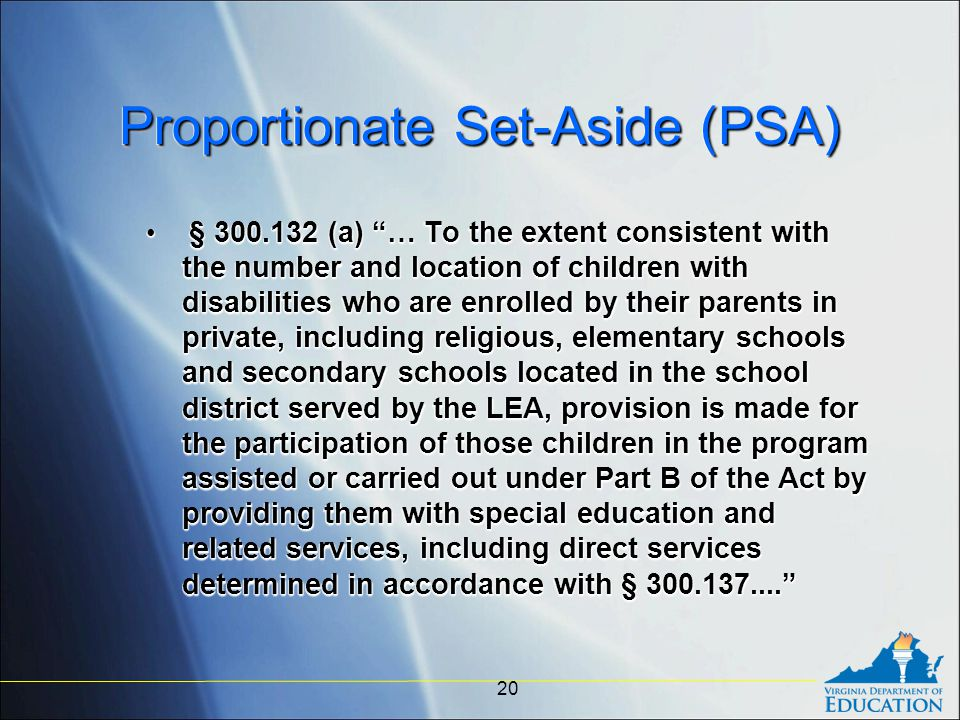 Proportionate Set-Aside (PSA) § 300.132 (a) … To the extent consistent with the number and location of children with disabilities who are enrolled by their parents in private, including religious, elementary schools and secondary schools located in the school district served by the LEA, provision is made for the participation of those children in the program assisted or carried out under Part B of the Act by providing them with special education and related services, including direct services determined in accordance with § 300.137.... § 300.132 (a) … To the extent consistent with the number and location of children with disabilities who are enrolled by their parents in private, including religious, elementary schools and secondary schools located in the school district served by the LEA, provision is made for the participation of those children in the program assisted or carried out under Part B of the Act by providing them with special education and related services, including direct services determined in accordance with § 300.137.... 20
