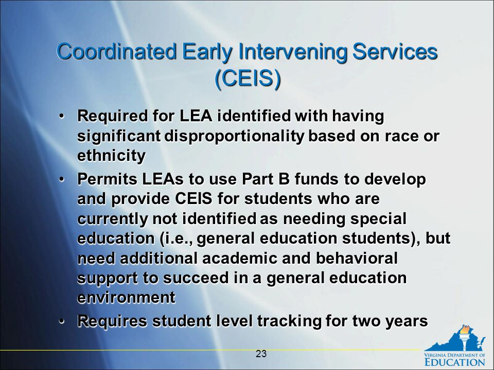 Coordinated Early Intervening Services (CEIS) Required for LEA identified with having significant disproportionality based on race or ethnicityRequired for LEA identified with having significant disproportionality based on race or ethnicity Permits LEAs to use Part B funds to develop and provide CEIS for students who are currently not identified as needing special education (i.e., general education students), but need additional academic and behavioral support to succeed in a general education environmentPermits LEAs to use Part B funds to develop and provide CEIS for students who are currently not identified as needing special education (i.e., general education students), but need additional academic and behavioral support to succeed in a general education environment Requires student level tracking for two yearsRequires student level tracking for two years Required for LEA identified with having significant disproportionality based on race or ethnicityRequired for LEA identified with having significant disproportionality based on race or ethnicity Permits LEAs to use Part B funds to develop and provide CEIS for students who are currently not identified as needing special education (i.e., general education students), but need additional academic and behavioral support to succeed in a general education environmentPermits LEAs to use Part B funds to develop and provide CEIS for students who are currently not identified as needing special education (i.e., general education students), but need additional academic and behavioral support to succeed in a general education environment Requires student level tracking for two yearsRequires student level tracking for two years 23