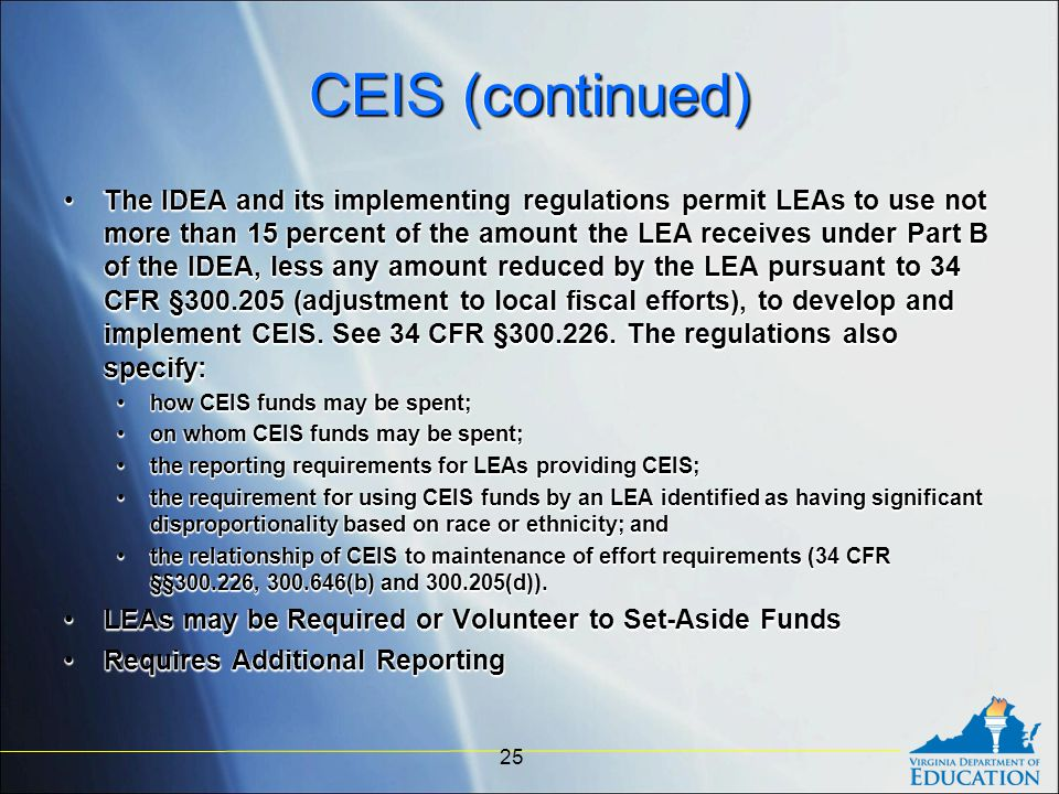 CEIS (continued) The IDEA and its implementing regulations permit LEAs to use not more than 15 percent of the amount the LEA receives under Part B of the IDEA, less any amount reduced by the LEA pursuant to 34 CFR §300.205 (adjustment to local fiscal efforts), to develop and implement CEIS.