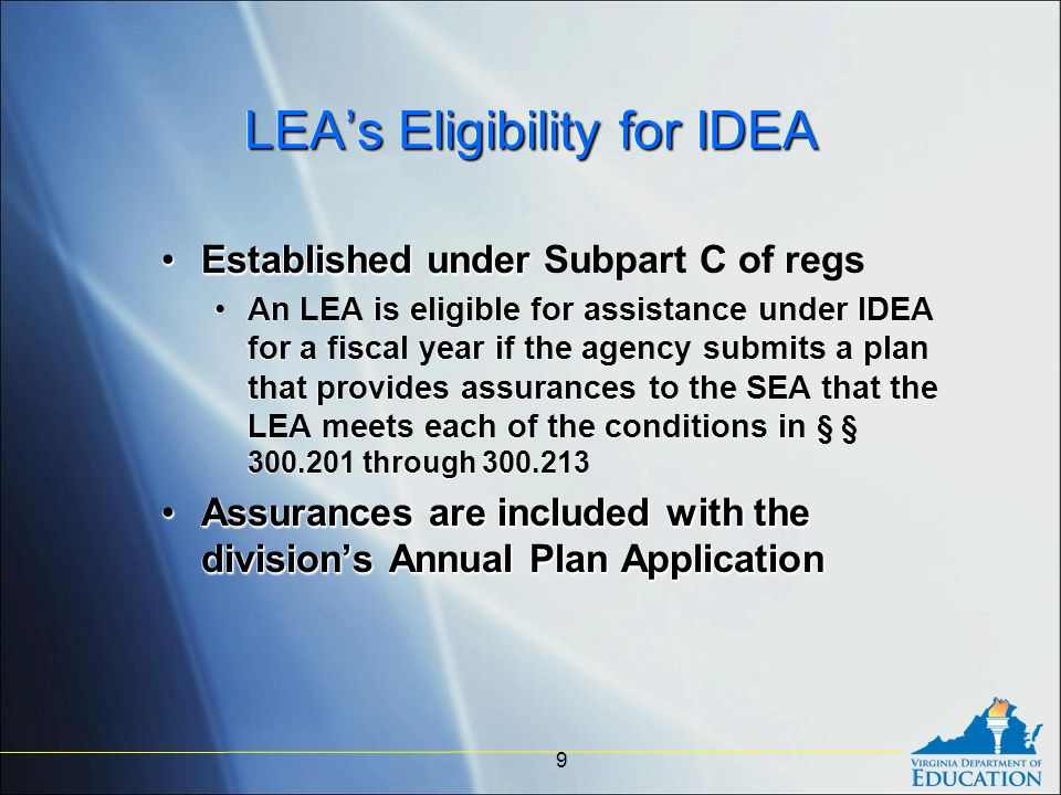 LEA's Eligibility for IDEA Established underEstablished under Subpart C of regs An LEA is eligible for assistance under IDEA for a fiscal year if the agency submits a plan that provides assurances to the SEA that the LEA meets each of the conditions in § § 300.201 through 300.213 Assurances are included with the division's Annual Plan ApplicationAssurances are included with the division's Annual Plan Application Established underEstablished under Subpart C of regs An LEA is eligible for assistance under IDEA for a fiscal year if the agency submits a plan that provides assurances to the SEA that the LEA meets each of the conditions in § § 300.201 through 300.213 Assurances are included with the division's Annual Plan ApplicationAssurances are included with the division's Annual Plan Application 9