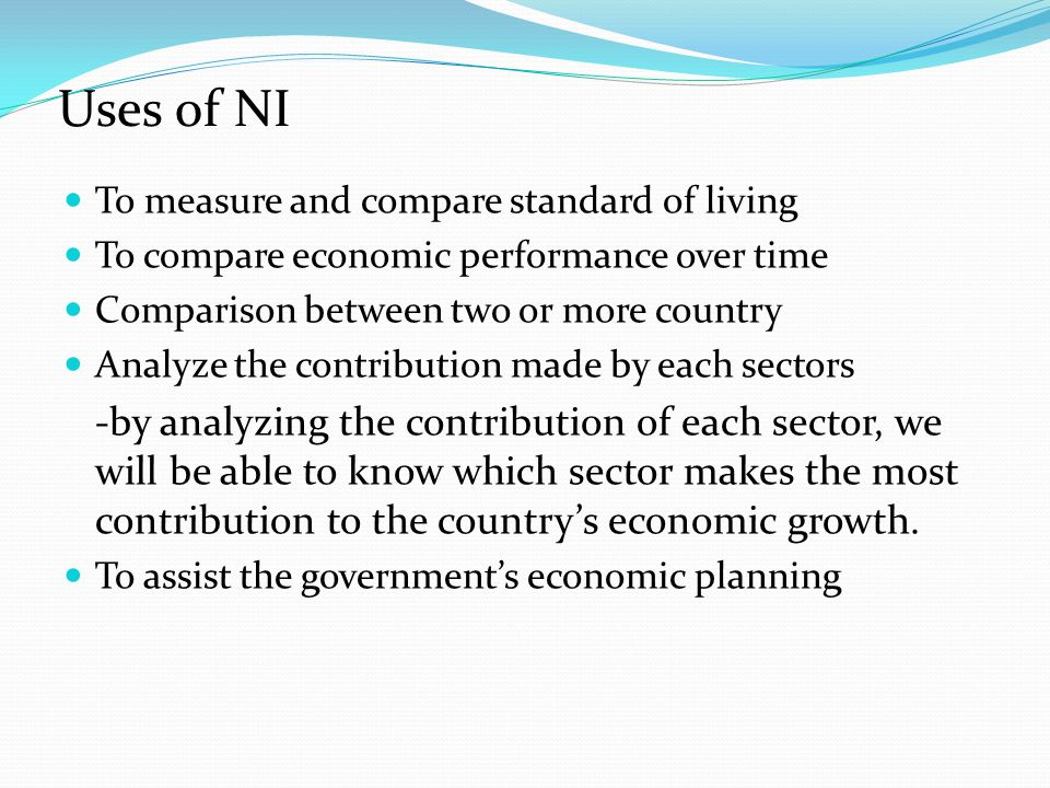Uses of NI To measure and compare standard of living To compare economic performance over time Comparison between two or more country Analyze the cont