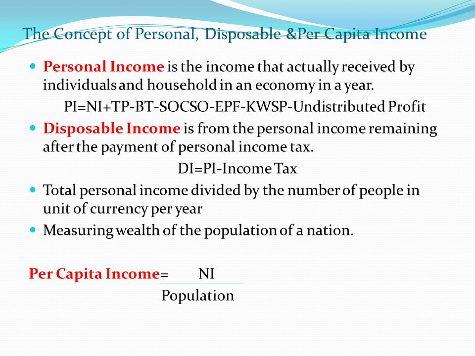 The Concept of Personal, Disposable &Per Capita Income Personal Income is the income that actually received by individuals and household in an economy