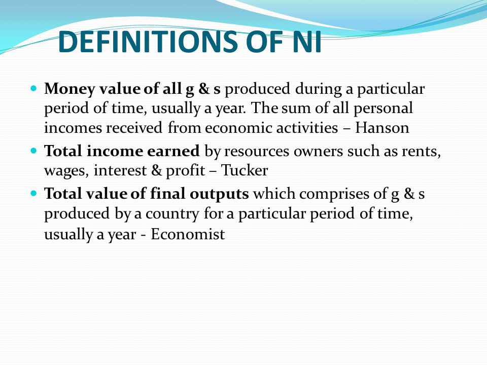 DEFINITIONS OF NI Money value of all g & s produced during a particular period of time, usually a year. The sum of all personal incomes received from
