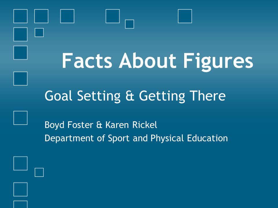 Facts About Figures Goal Setting & Getting There Boyd Foster & Karen Rickel Department of Sport and Physical Education
