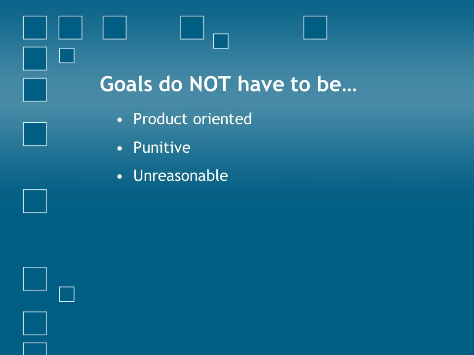 Goals do NOT have to be… Product oriented Punitive Unreasonable