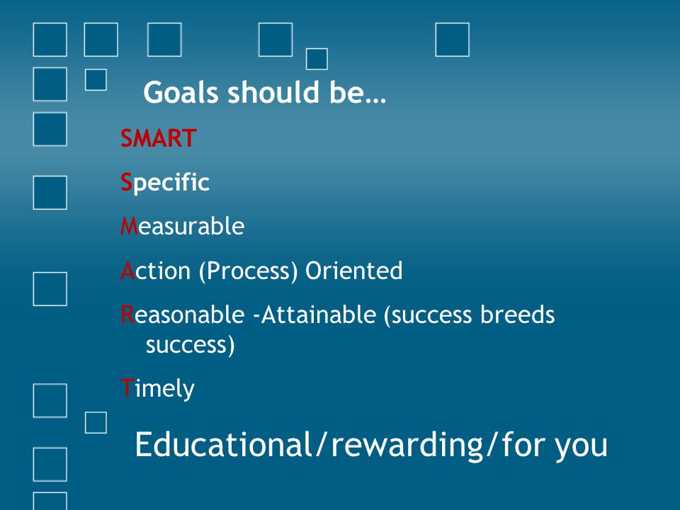Goals should be… SMART Specific Measurable Action (Process) Oriented Reasonable -Attainable (success breeds success) Timely Educational/rewarding/for you