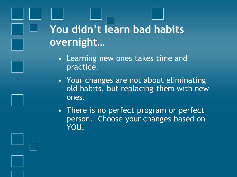 You didn't learn bad habits overnight… Learning new ones takes time and practice.