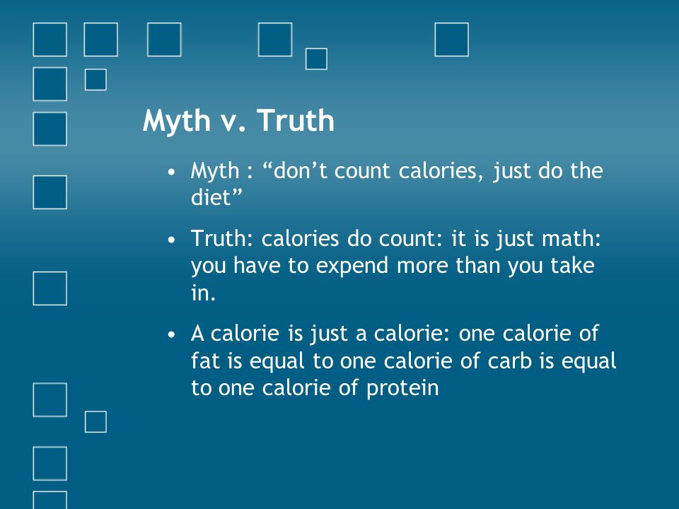 "Myth v. Truth Myth : ""don't count calories, just do the diet"" Truth: calories do count: it is just math: you have to expend more than you take in. A c"