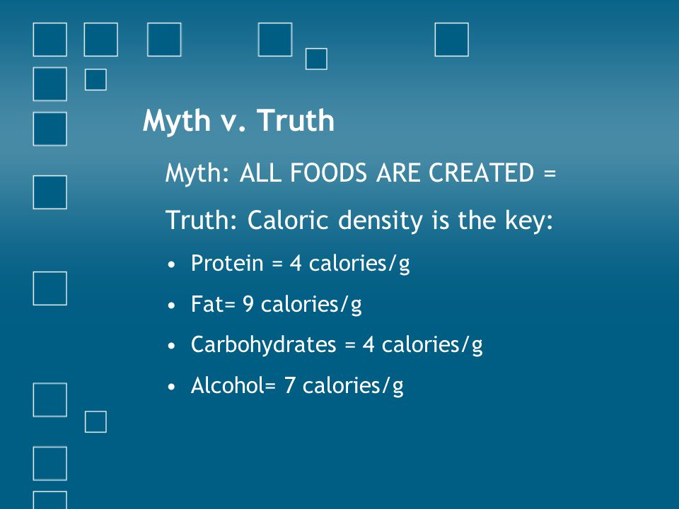 Myth v. Truth Myth: ALL FOODS ARE CREATED = Truth: Caloric density is the key: Protein = 4 calories/g Fat= 9 calories/g Carbohydrates = 4 calories/g A