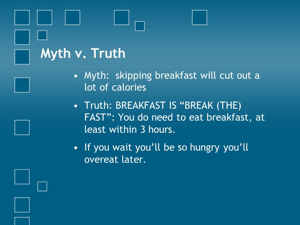 "Myth v. Truth Myth: skipping breakfast will cut out a lot of calories Truth: BREAKFAST IS ""BREAK (THE) FAST"": You do need to eat breakfast, at least w"
