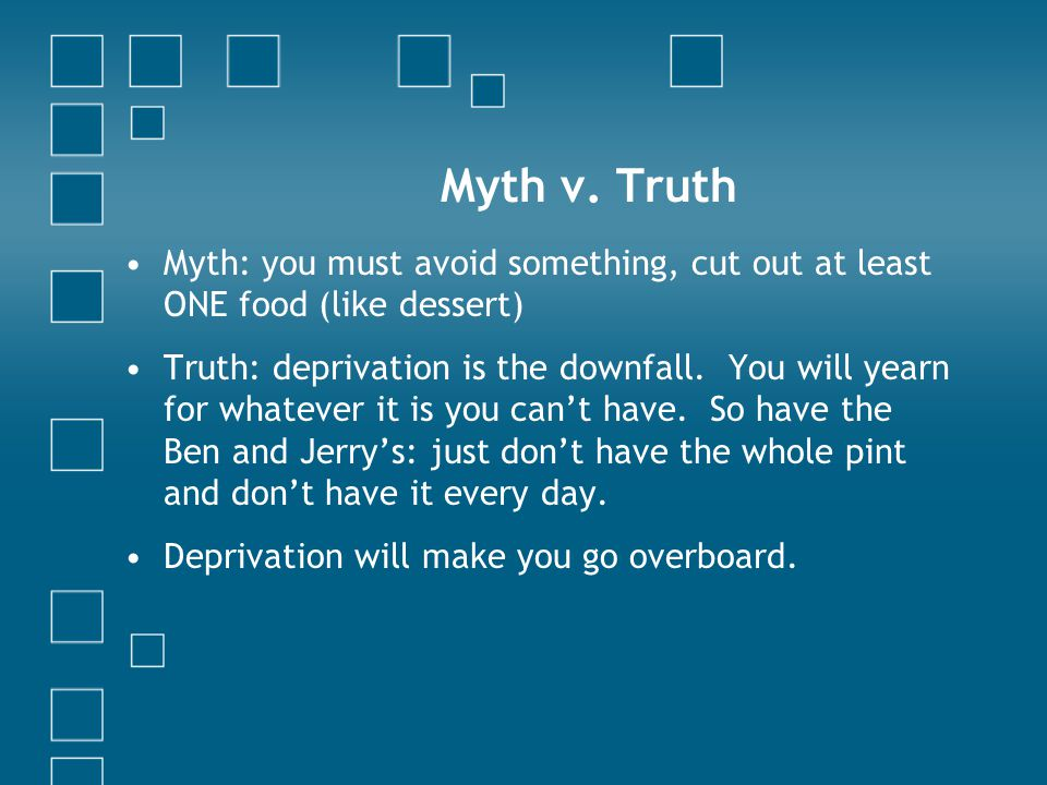 Myth v. Truth Myth: you must avoid something, cut out at least ONE food (like dessert) Truth: deprivation is the downfall. You will yearn for whatever