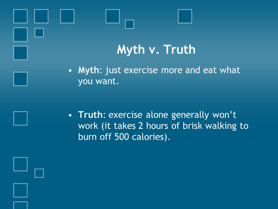Myth v. Truth Myth: just exercise more and eat what you want. Truth: exercise alone generally won't work (it takes 2 hours of brisk walking to burn of