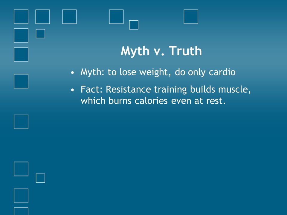 Myth: to lose weight, do only cardio Fact: Resistance training builds muscle, which burns calories even at rest. Myth v. Truth