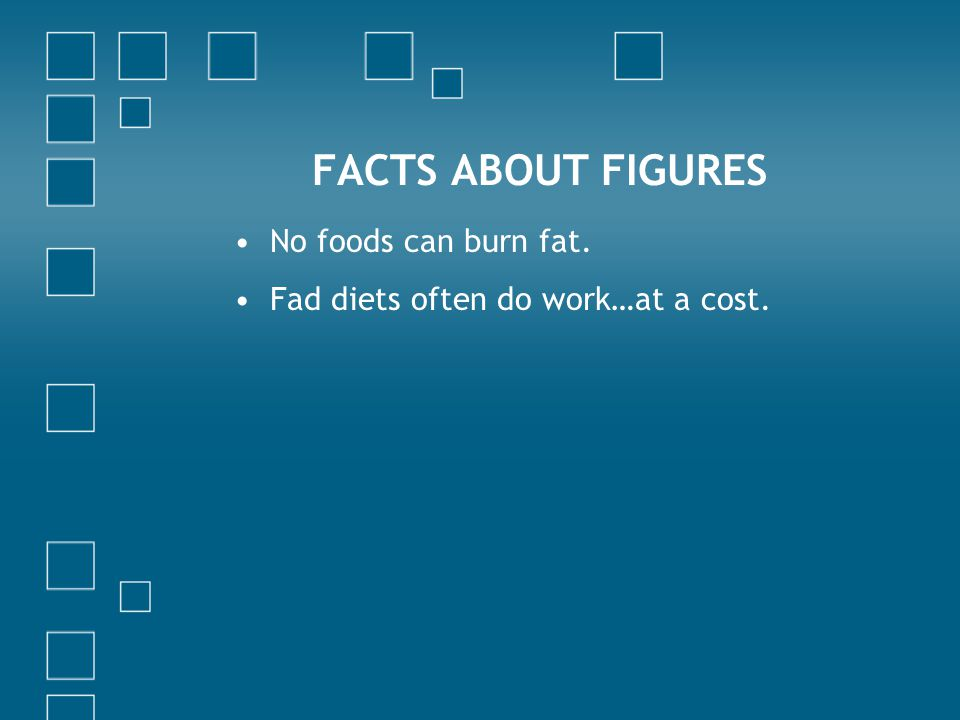 FACTS ABOUT FIGURES No foods can burn fat. Fad diets often do work…at a cost.