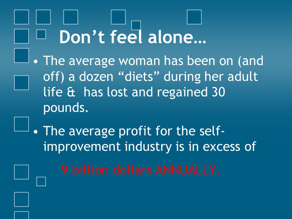 Don't feel alone… The average woman has been on (and off) a dozen diets during her adult life & has lost and regained 30 pounds.