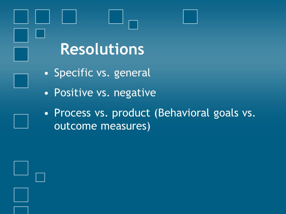 Resolutions Specific vs. general Positive vs. negative Process vs.