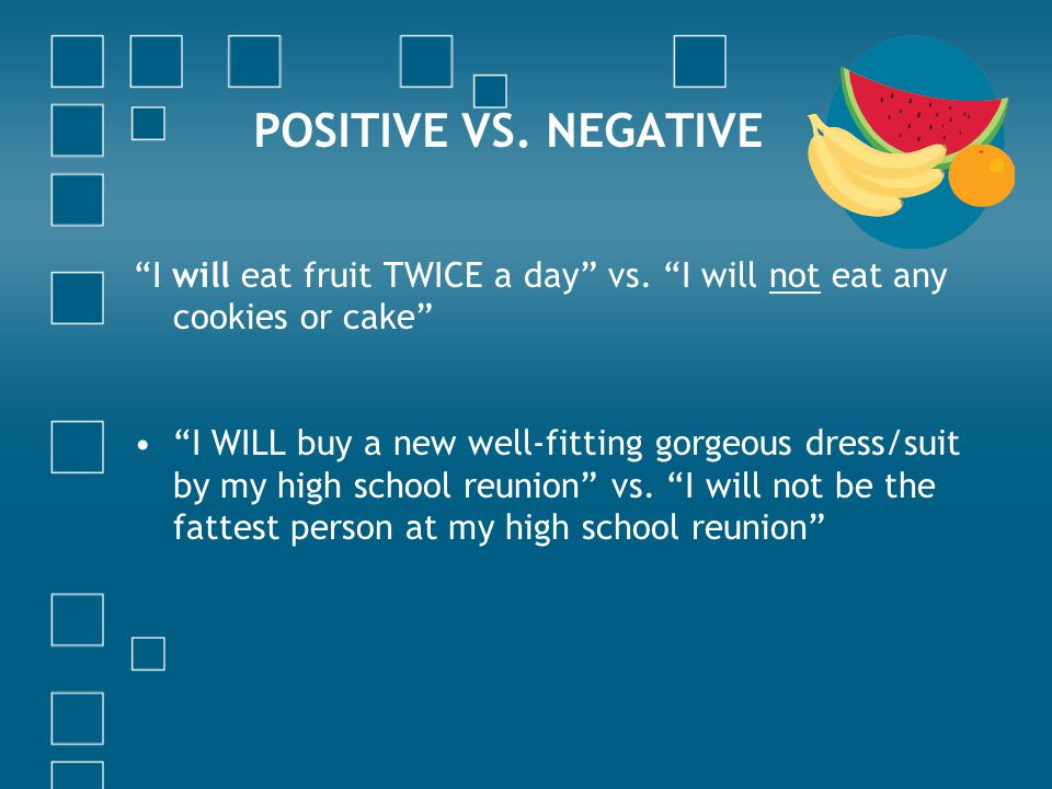 POSITIVE VS. NEGATIVE I will eat fruit TWICE a day vs.