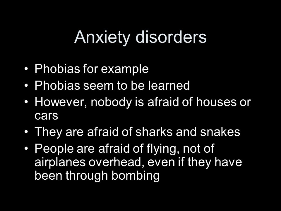 Anxiety disorders Phobias for example Phobias seem to be learned However, nobody is afraid of houses or cars They are afraid of sharks and snakes People are afraid of flying, not of airplanes overhead, even if they have been through bombing