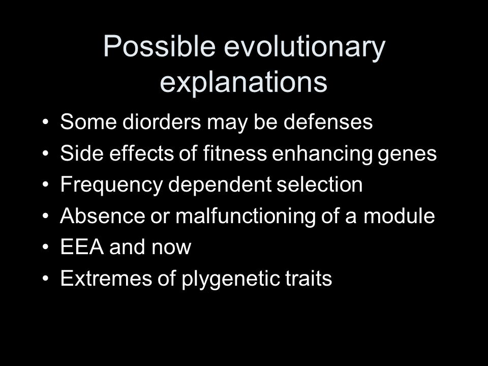 Possible evolutionary explanations Some diorders may be defenses Side effects of fitness enhancing genes Frequency dependent selection Absence or malfunctioning of a module EEA and now Extremes of plygenetic traits