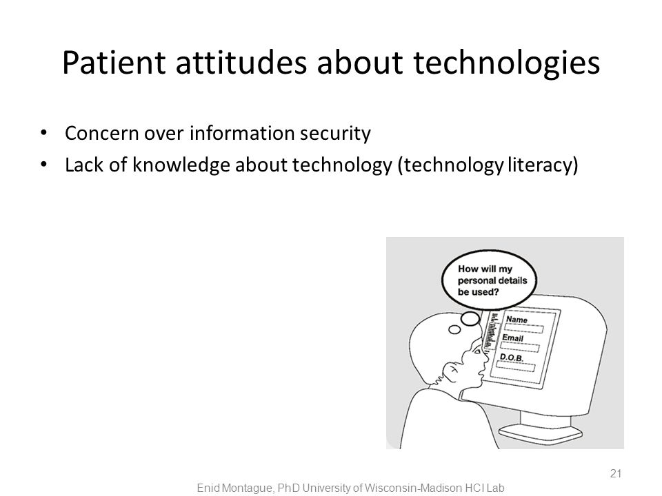 Patient attitudes about technologies Concern over information security Lack of knowledge about technology (technology literacy) 21 Enid Montague, PhD University of Wisconsin-Madison HCI Lab