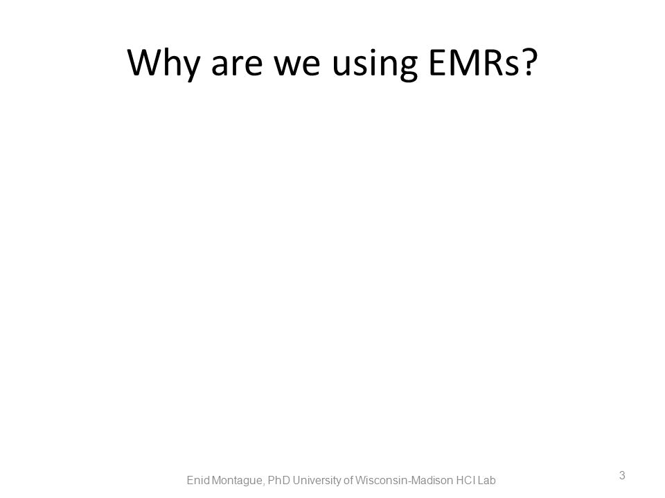 Why are we using EMRs Enid Montague, PhD University of Wisconsin-Madison HCI Lab 3