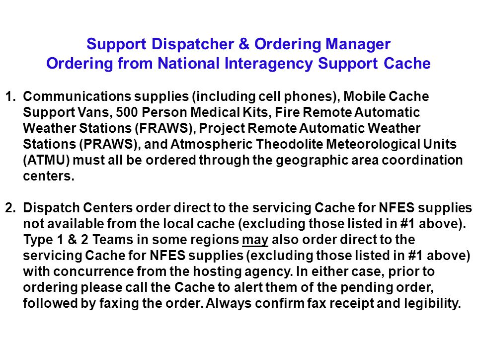 Support Dispatcher & Ordering Manager Ordering from National Interagency Support Cache 1.Communications supplies (including cell phones), Mobile Cache Support Vans, 500 Person Medical Kits, Fire Remote Automatic Weather Stations (FRAWS), Project Remote Automatic Weather Stations (PRAWS), and Atmospheric Theodolite Meteorological Units (ATMU) must all be ordered through the geographic area coordination centers.