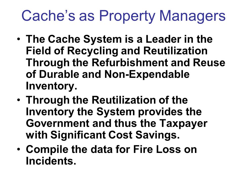 Cache's as Property Managers The Cache System is a Leader in the Field of Recycling and Reutilization Through the Refurbishment and Reuse of Durable and Non-Expendable Inventory.