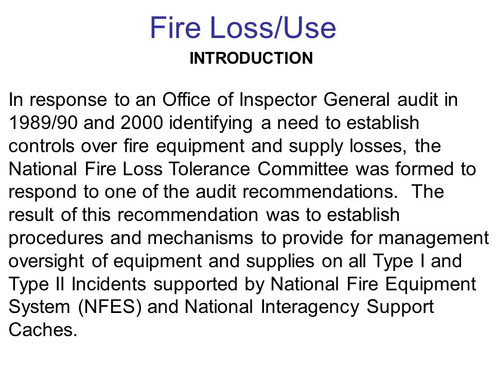 INTRODUCTION In response to an Office of Inspector General audit in 1989/90 and 2000 identifying a need to establish controls over fire equipment and supply losses, the National Fire Loss Tolerance Committee was formed to respond to one of the audit recommendations.