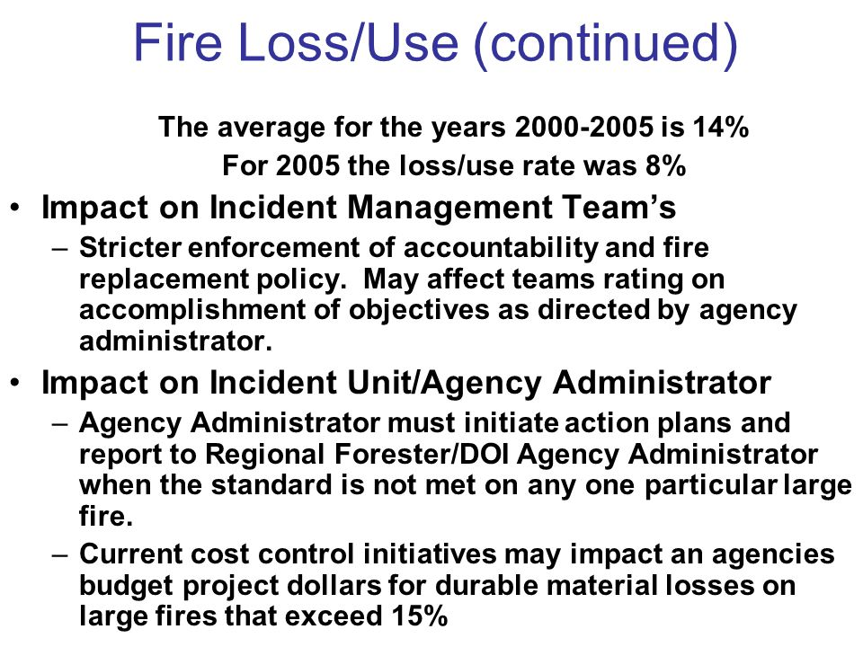 Fire Loss/Use (continued) The average for the years 2000-2005 is 14% For 2005 the loss/use rate was 8% Impact on Incident Management Team's –Stricter enforcement of accountability and fire replacement policy.