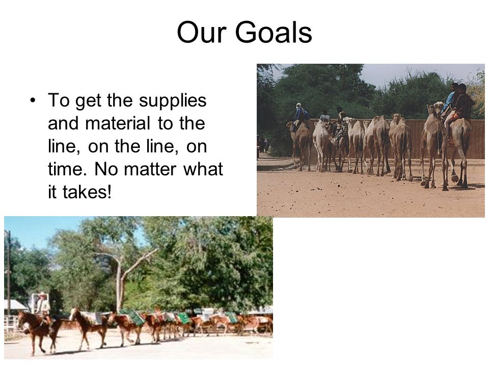 Our Goals To get the supplies and material to the line, on the line, on time.