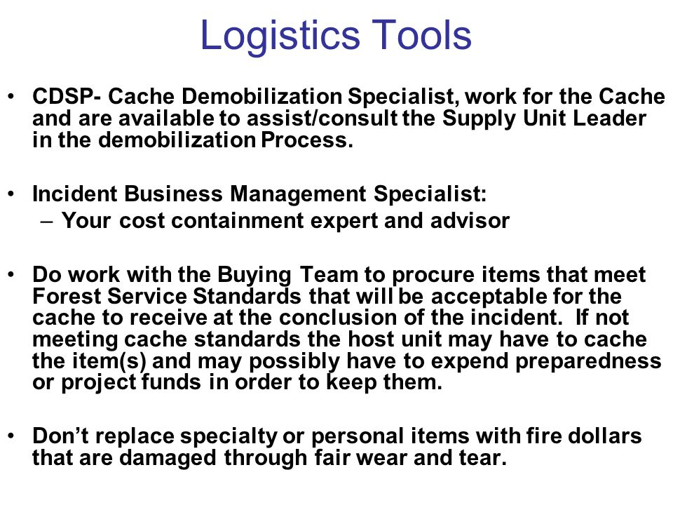 Logistics Tools CDSP- Cache Demobilization Specialist, work for the Cache and are available to assist/consult the Supply Unit Leader in the demobilization Process.